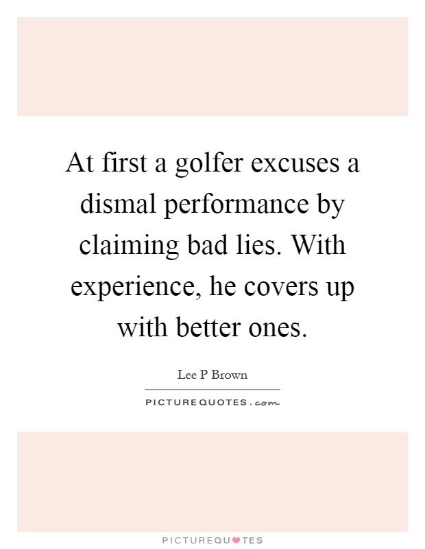At first a golfer excuses a dismal performance by claiming bad lies. With experience, he covers up with better ones Picture Quote #1