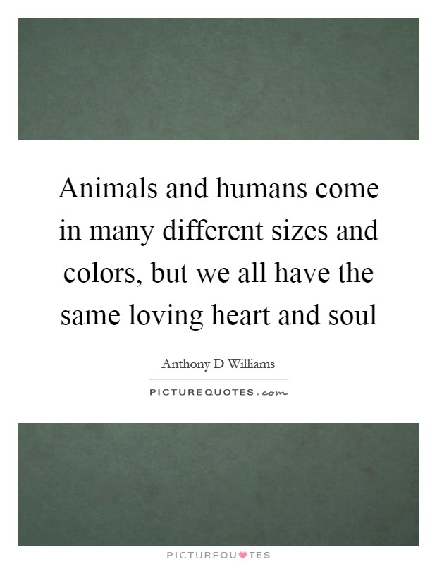 Animals and humans come in many different sizes and colors, but we all have the same loving heart and soul Picture Quote #1
