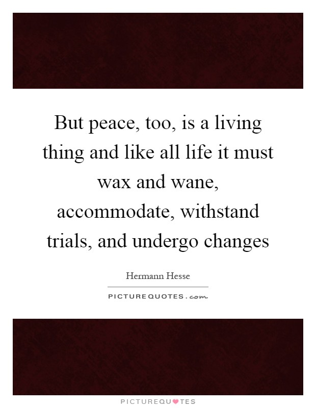 But peace, too, is a living thing and like all life it must wax and wane, accommodate, withstand trials, and undergo changes Picture Quote #1