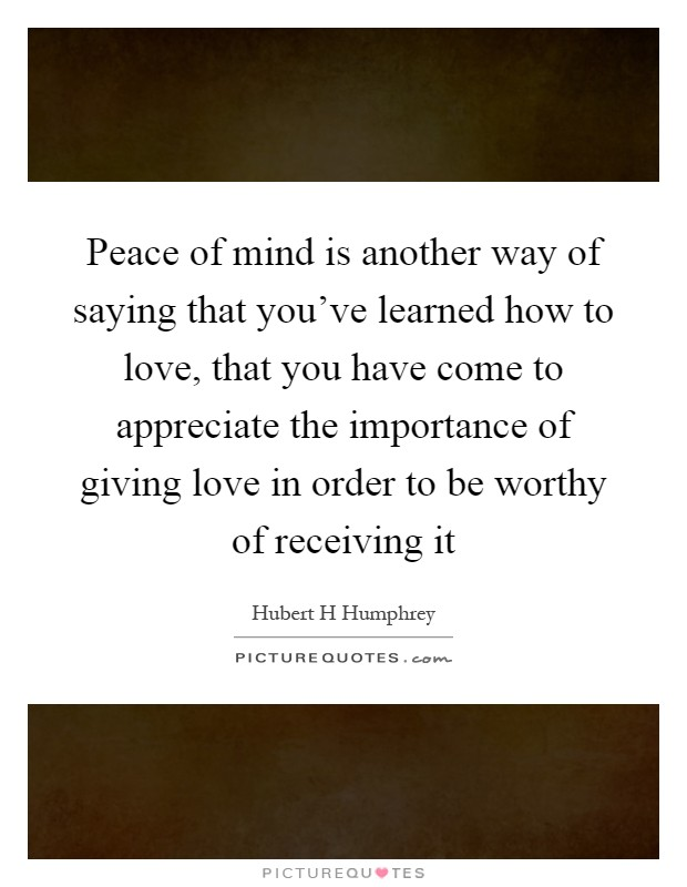 Peace of mind is another way of saying that you've learned how to love, that you have come to appreciate the importance of giving love in order to be worthy of receiving it Picture Quote #1