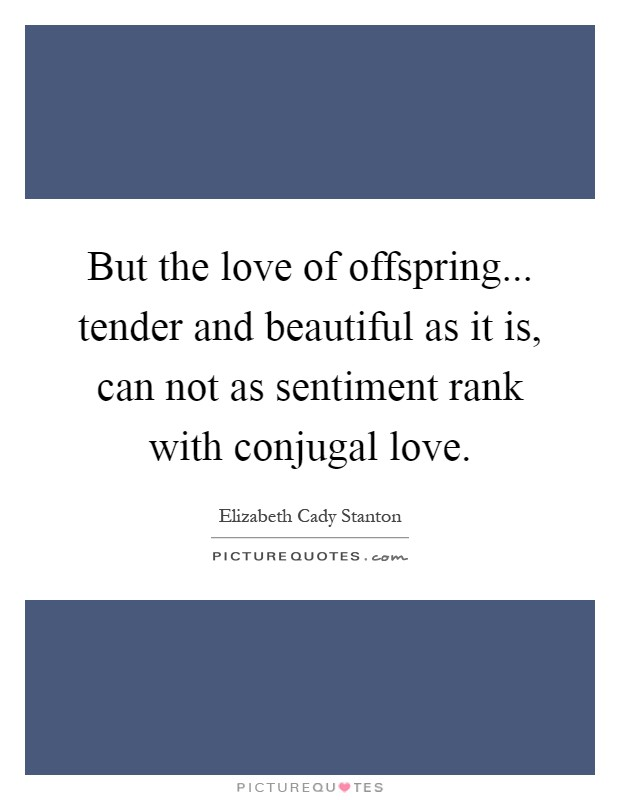But the love of offspring... tender and beautiful as it is, can not as sentiment rank with conjugal love Picture Quote #1