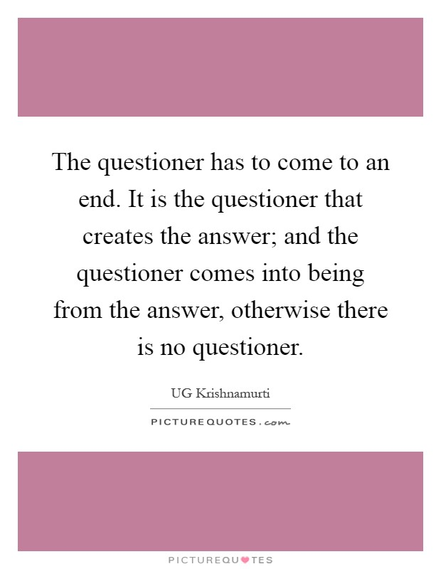 The questioner has to come to an end. It is the questioner that creates the answer; and the questioner comes into being from the answer, otherwise there is no questioner Picture Quote #1