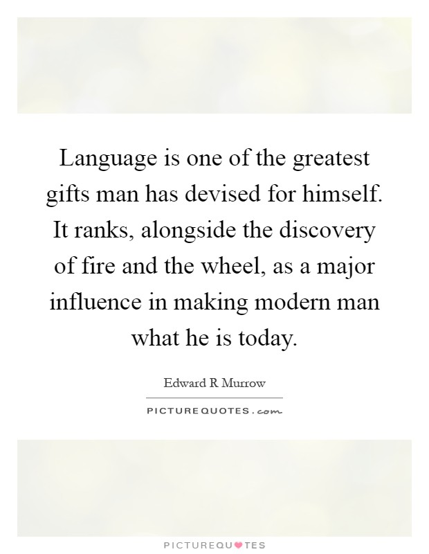 Language is one of the greatest gifts man has devised for himself. It ranks, alongside the discovery of fire and the wheel, as a major influence in making modern man what he is today Picture Quote #1