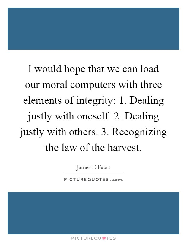 I would hope that we can load our moral computers with three elements of integrity: 1. Dealing justly with oneself. 2. Dealing justly with others. 3. Recognizing the law of the harvest Picture Quote #1