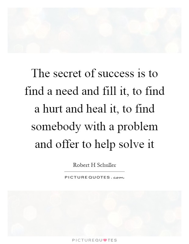 The secret of success is to find a need and fill it, to find a hurt and heal it, to find somebody with a problem and offer to help solve it Picture Quote #1