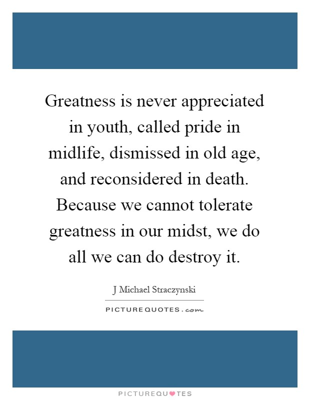 Greatness is never appreciated in youth, called pride in midlife, dismissed in old age, and reconsidered in death. Because we cannot tolerate greatness in our midst, we do all we can do destroy it Picture Quote #1