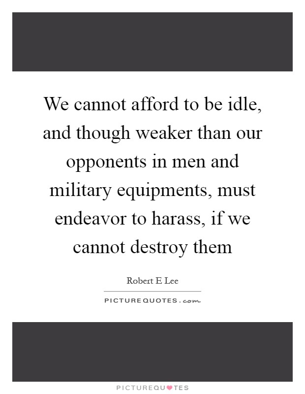 We cannot afford to be idle, and though weaker than our opponents in men and military equipments, must endeavor to harass, if we cannot destroy them Picture Quote #1