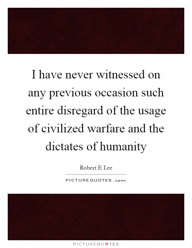 I have never witnessed on any previous occasion such entire disregard of the usage of civilized warfare and the dictates of humanity Picture Quote #1