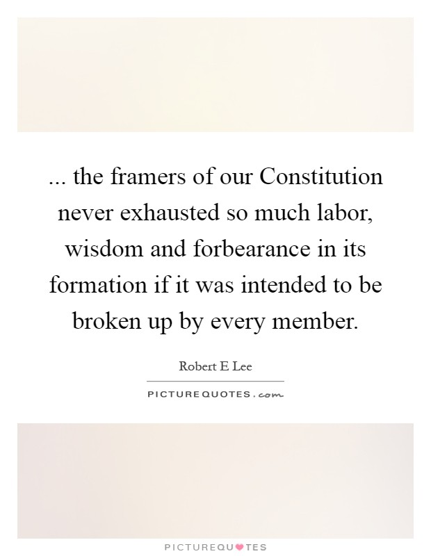 ... the framers of our Constitution never exhausted so much labor, wisdom and forbearance in its formation if it was intended to be broken up by every member Picture Quote #1