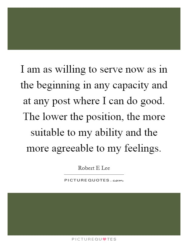 I am as willing to serve now as in the beginning in any capacity and at any post where I can do good. The lower the position, the more suitable to my ability and the more agreeable to my feelings Picture Quote #1
