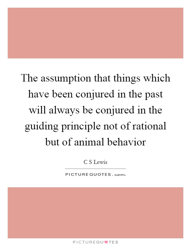 The assumption that things which have been conjured in the past will always be conjured in the guiding principle not of rational but of animal behavior Picture Quote #1