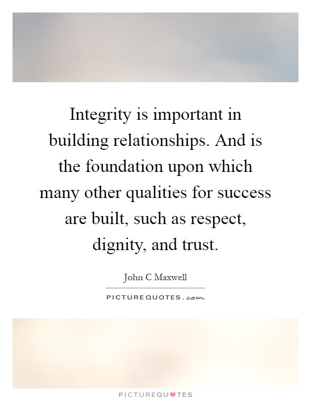 Integrity is important in building relationships. And is the foundation upon which many other qualities for success are built, such as respect, dignity, and trust Picture Quote #1