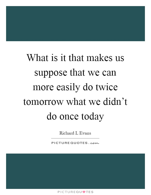 What is it that makes us suppose that we can more easily do twice tomorrow what we didn't do once today Picture Quote #1