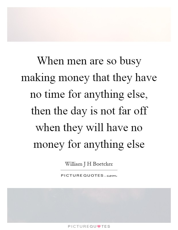 When men are so busy making money that they have no time for anything else, then the day is not far off when they will have no money for anything else Picture Quote #1