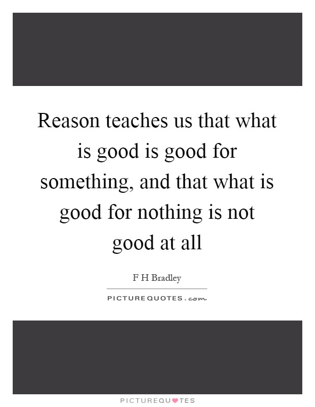 Reason teaches us that what is good is good for something, and that what is good for nothing is not good at all Picture Quote #1