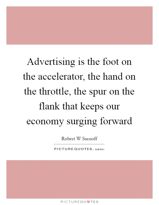 Advertising is the foot on the accelerator, the hand on the throttle, the spur on the flank that keeps our economy surging forward Picture Quote #1