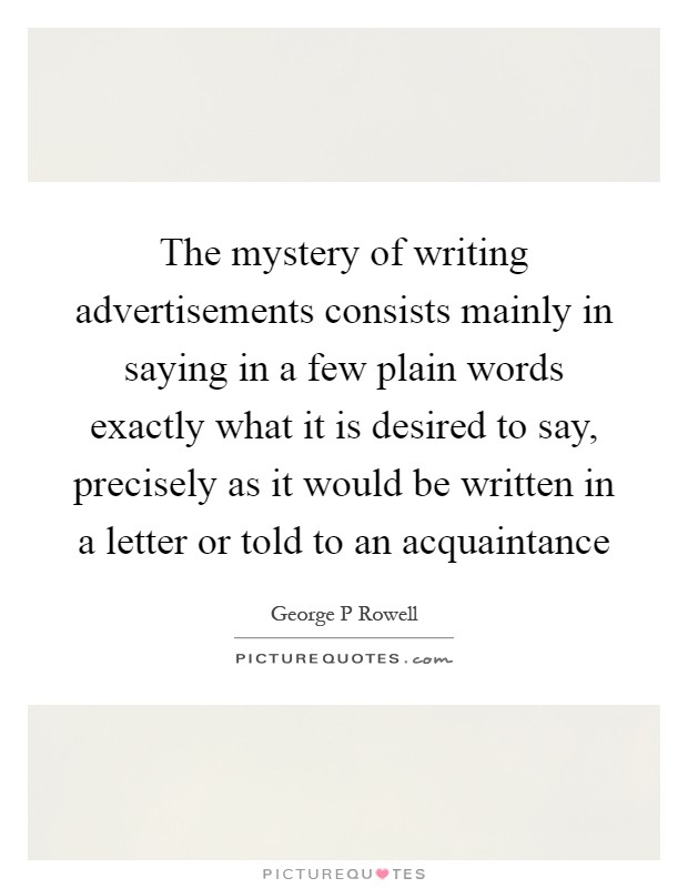 The mystery of writing advertisements consists mainly in saying in a few plain words exactly what it is desired to say, precisely as it would be written in a letter or told to an acquaintance Picture Quote #1