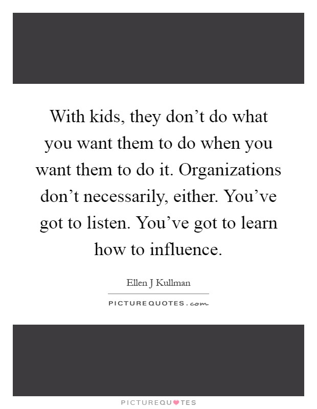 With kids, they don't do what you want them to do when you want them to do it. Organizations don't necessarily, either. You've got to listen. You've got to learn how to influence Picture Quote #1