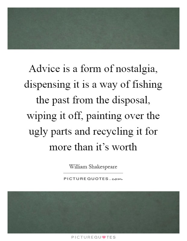 Advice is a form of nostalgia, dispensing it is a way of fishing the past from the disposal, wiping it off, painting over the ugly parts and recycling it for more than it's worth Picture Quote #1