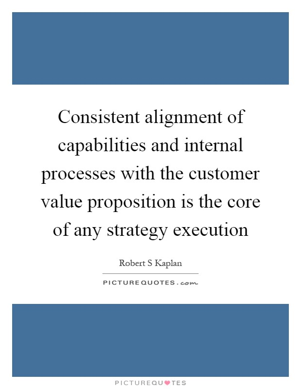 Consistent alignment of capabilities and internal processes with the customer value proposition is the core of any strategy execution Picture Quote #1