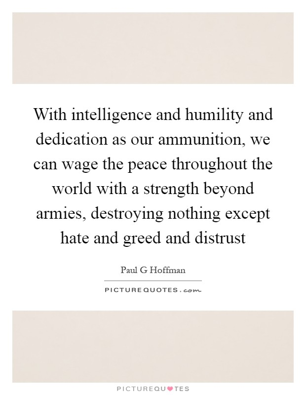 With intelligence and humility and dedication as our ammunition, we can wage the peace throughout the world with a strength beyond armies, destroying nothing except hate and greed and distrust Picture Quote #1