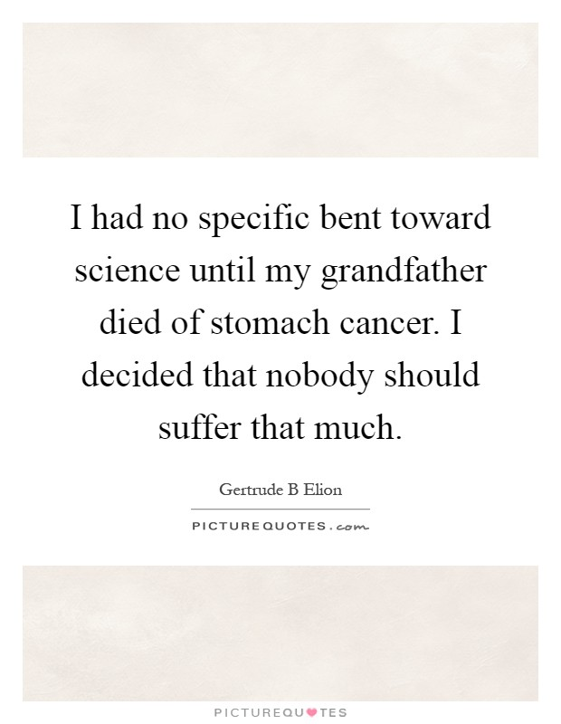 I had no specific bent toward science until my grandfather died of stomach cancer. I decided that nobody should suffer that much Picture Quote #1