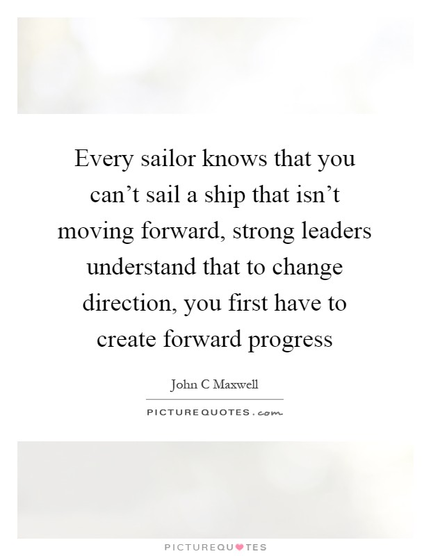 Every sailor knows that you can't sail a ship that isn't moving forward, strong leaders understand that to change direction, you first have to create forward progress Picture Quote #1