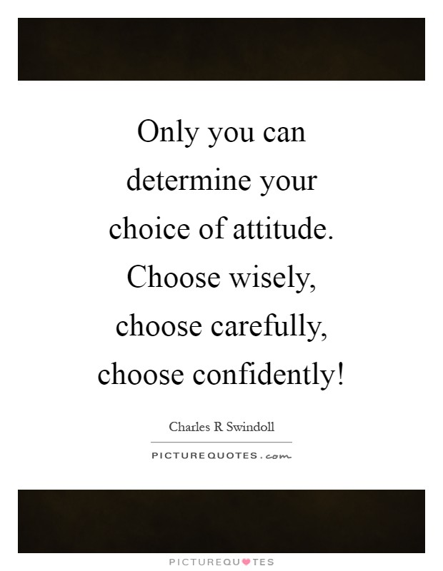 Only you can determine your choice of attitude. Choose wisely, choose carefully, choose confidently! Picture Quote #1