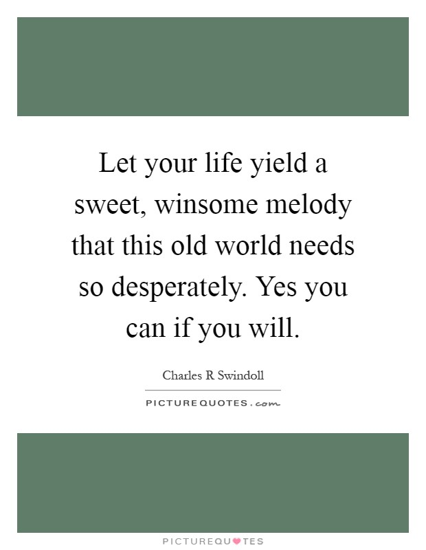 Let your life yield a sweet, winsome melody that this old world needs so desperately. Yes you can if you will Picture Quote #1