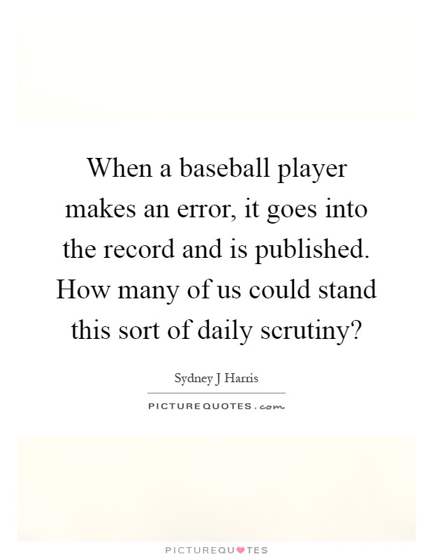 When a baseball player makes an error, it goes into the record and is published. How many of us could stand this sort of daily scrutiny? Picture Quote #1