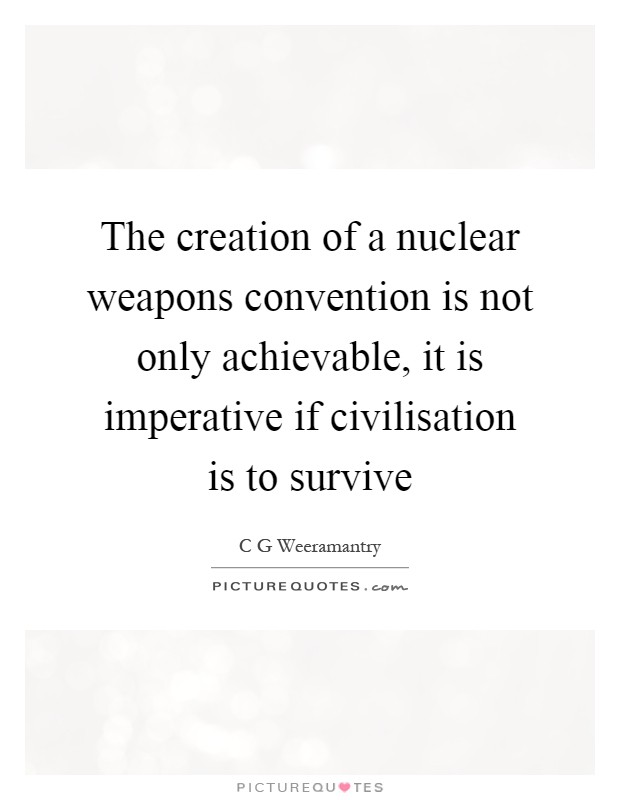 The creation of a nuclear weapons convention is not only achievable, it is imperative if civilisation is to survive Picture Quote #1