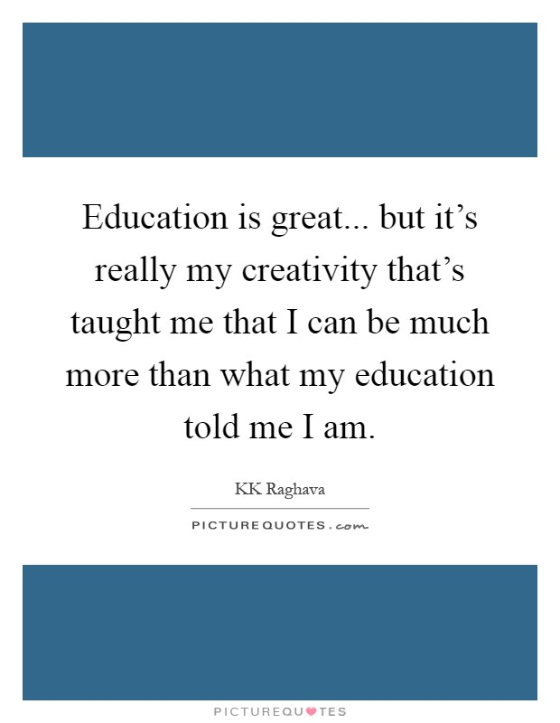 Education is great... but it's really my creativity that's taught me that I can be much more than what my education told me I am Picture Quote #1