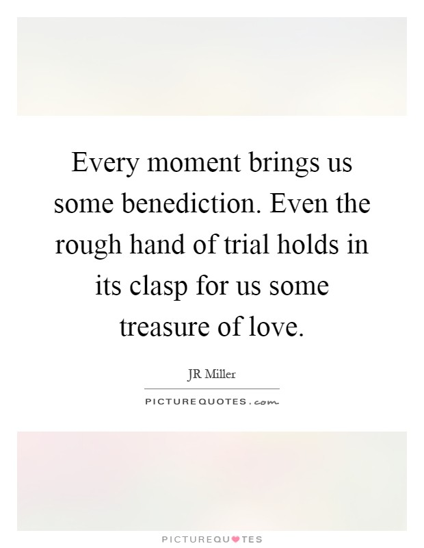 Every moment brings us some benediction. Even the rough hand of trial holds in its clasp for us some treasure of love Picture Quote #1