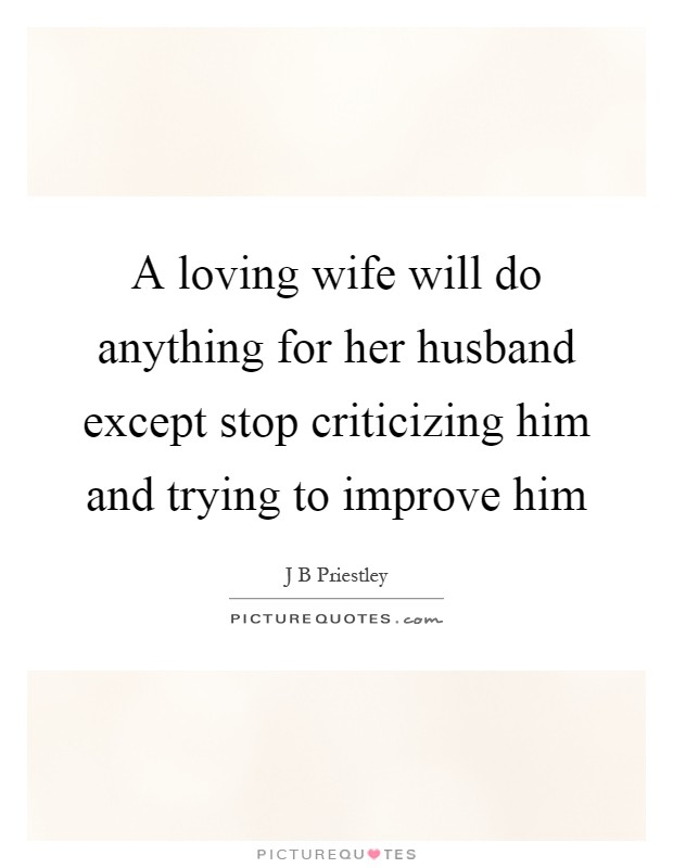 A loving wife will do anything for her husband except stop criticizing him and trying to improve him Picture Quote #1