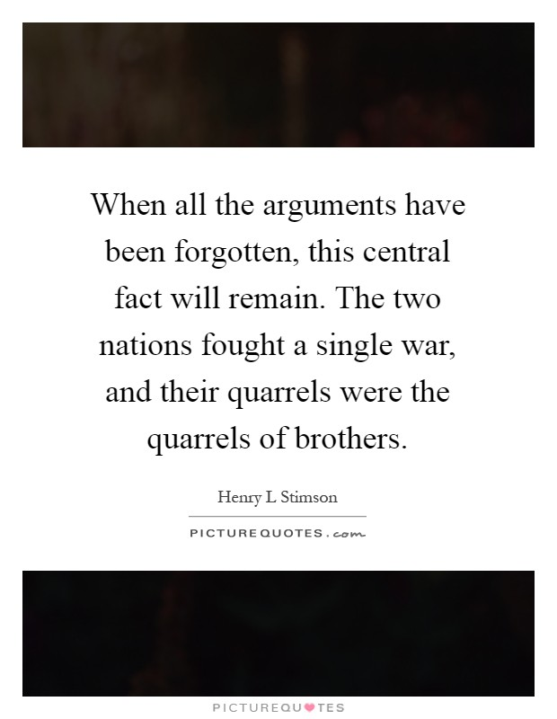 When all the arguments have been forgotten, this central fact will remain. The two nations fought a single war, and their quarrels were the quarrels of brothers Picture Quote #1