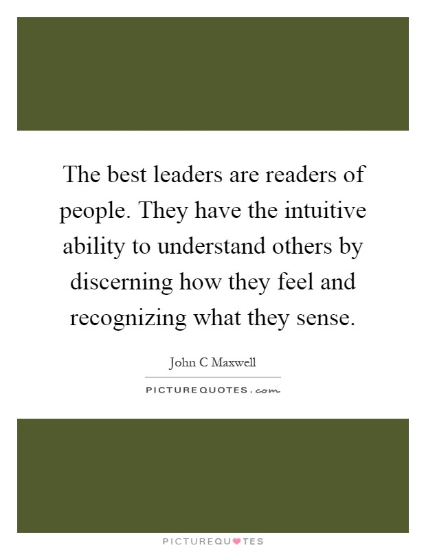 The best leaders are readers of people. They have the intuitive ability to understand others by discerning how they feel and recognizing what they sense Picture Quote #1