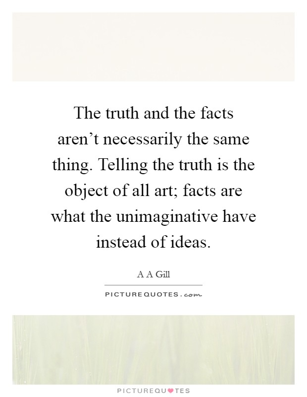 The truth and the facts aren't necessarily the same thing. Telling the truth is the object of all art; facts are what the unimaginative have instead of ideas Picture Quote #1