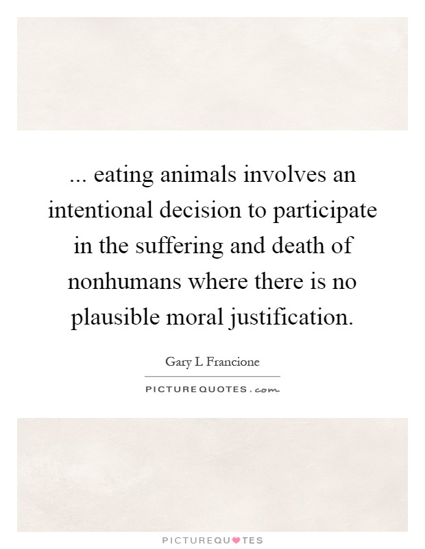 ... eating animals involves an intentional decision to participate in the suffering and death of nonhumans where there is no plausible moral justification Picture Quote #1