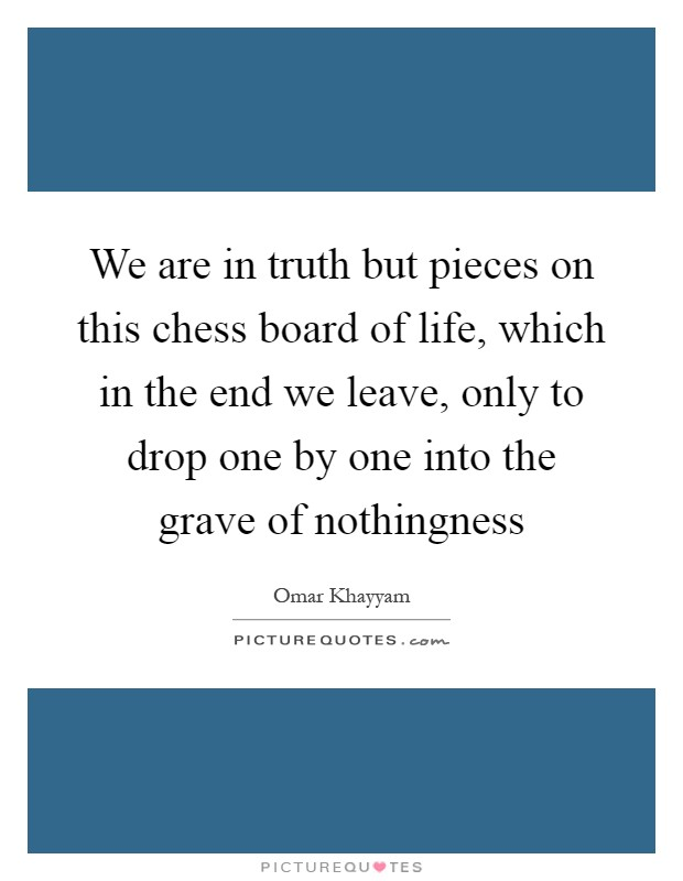 We are in truth but pieces on this chess board of life, which in the end we leave, only to drop one by one into the grave of nothingness Picture Quote #1