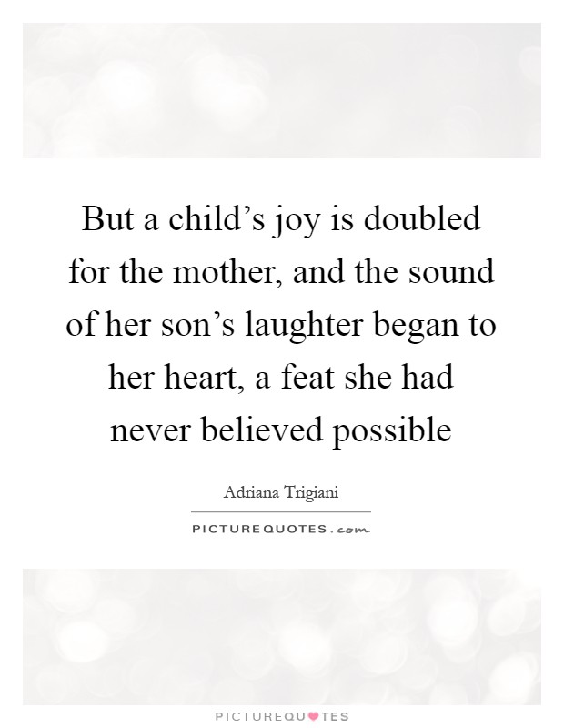 But a child's joy is doubled for the mother, and the sound of her son's laughter began to her heart, a feat she had never believed possible Picture Quote #1