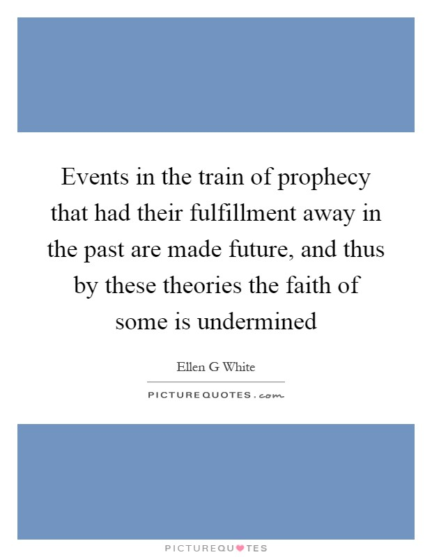 Events in the train of prophecy that had their fulfillment away in the past are made future, and thus by these theories the faith of some is undermined Picture Quote #1
