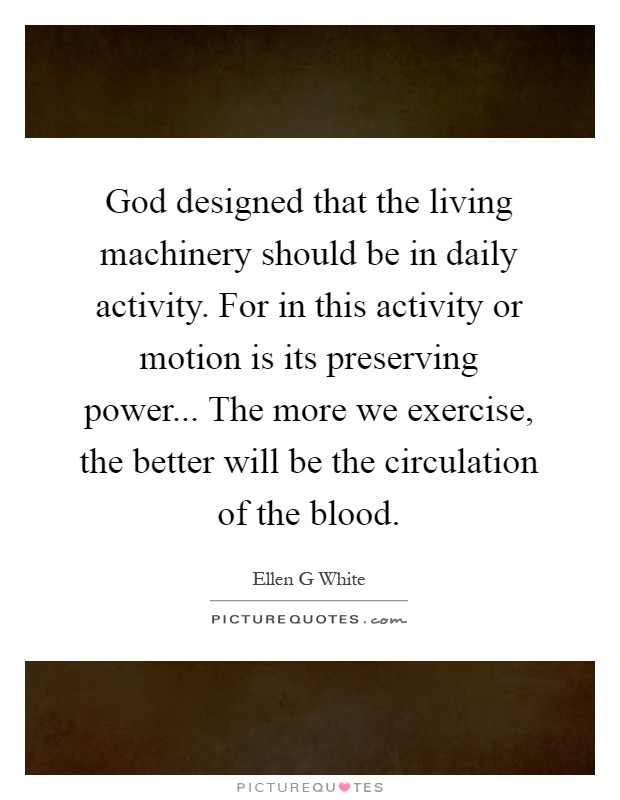 God designed that the living machinery should be in daily activity. For in this activity or motion is its preserving power... The more we exercise, the better will be the circulation of the blood Picture Quote #1