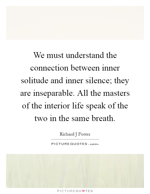 We must understand the connection between inner solitude and inner silence; they are inseparable. All the masters of the interior life speak of the two in the same breath Picture Quote #1