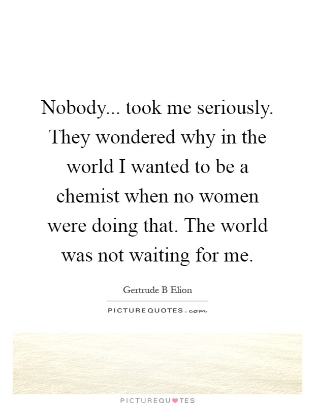 Nobody... took me seriously. They wondered why in the world I wanted to be a chemist when no women were doing that. The world was not waiting for me Picture Quote #1