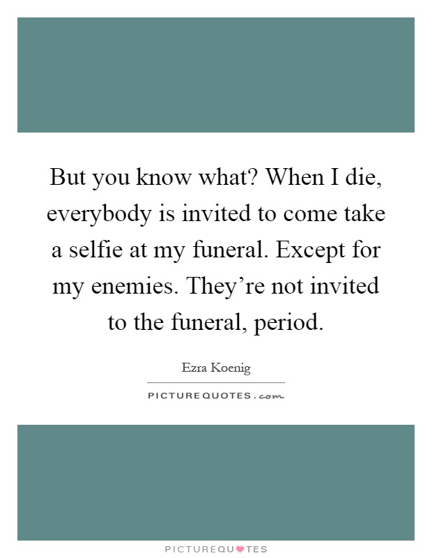 But you know what? When I die, everybody is invited to come take a selfie at my funeral. Except for my enemies. They're not invited to the funeral, period Picture Quote #1