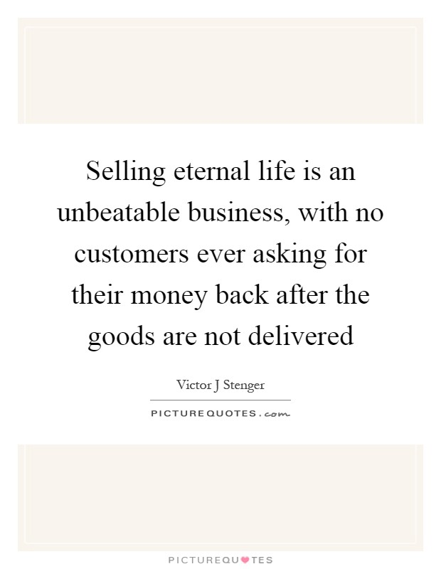 Selling eternal life is an unbeatable business, with no customers ever asking for their money back after the goods are not delivered Picture Quote #1