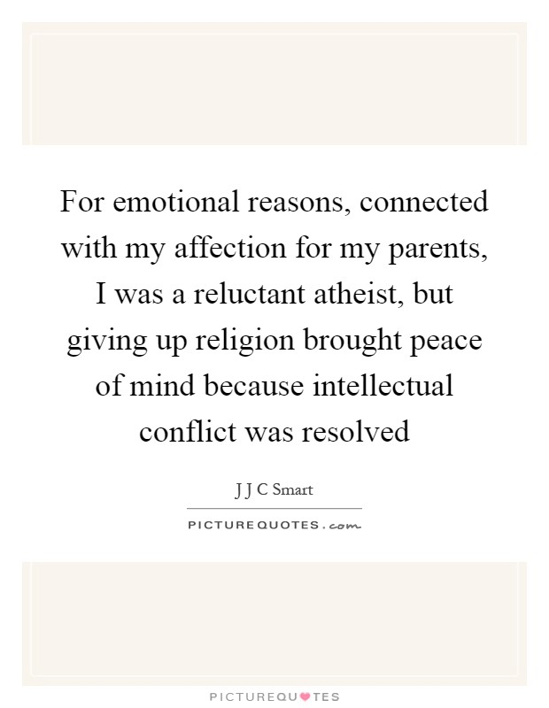 For emotional reasons, connected with my affection for my parents, I was a reluctant atheist, but giving up religion brought peace of mind because intellectual conflict was resolved Picture Quote #1