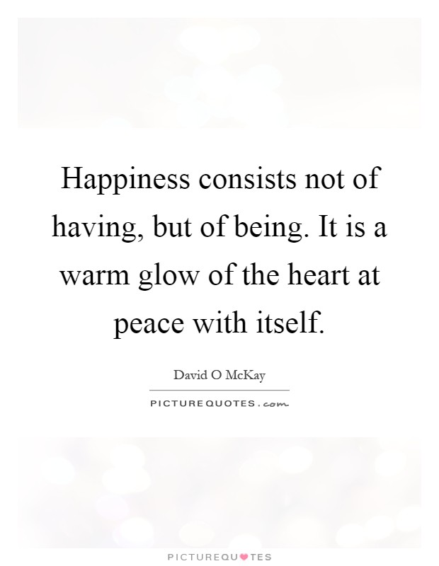 Happiness consists not of having, but of being. It is a warm glow of the heart at peace with itself Picture Quote #1