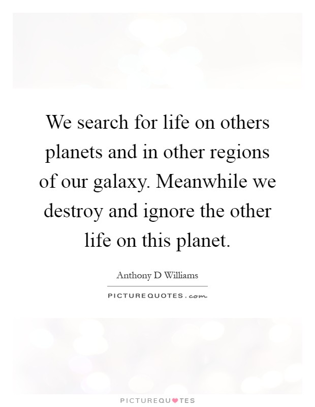 We search for life on others planets and in other regions of our galaxy. Meanwhile we destroy and ignore the other life on this planet Picture Quote #1
