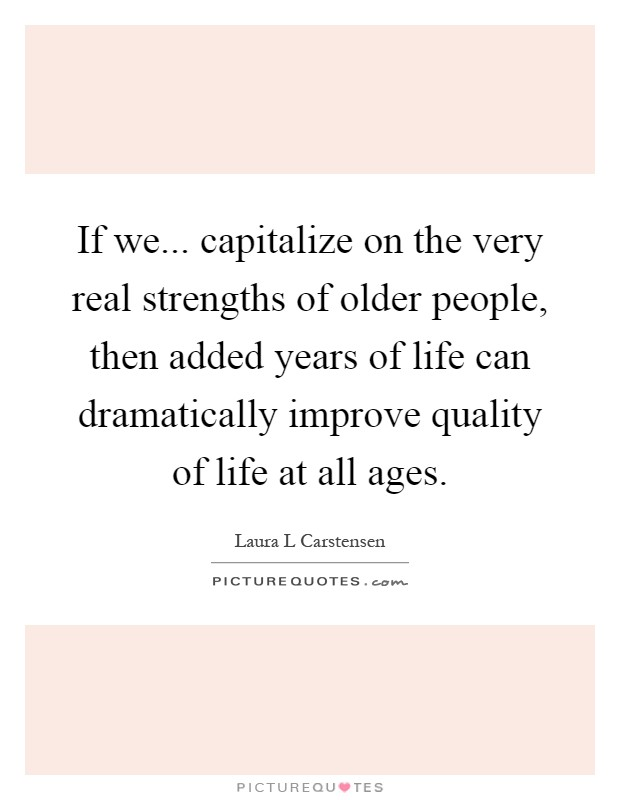 If we... capitalize on the very real strengths of older people, then added years of life can dramatically improve quality of life at all ages Picture Quote #1